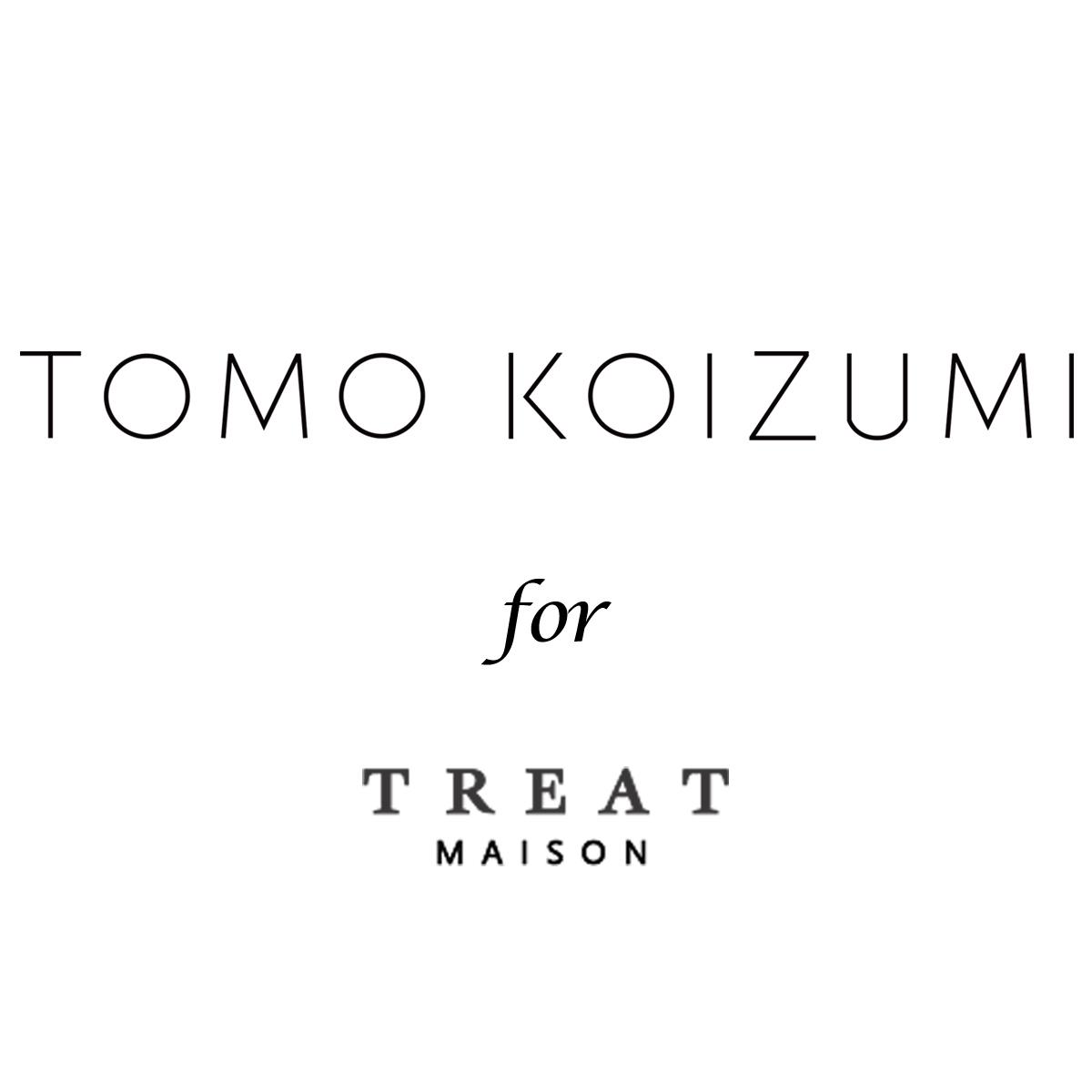 TOMO KOIZUZMI for TREAT MAISON(トモ コイズミ フォー トリート メゾン)